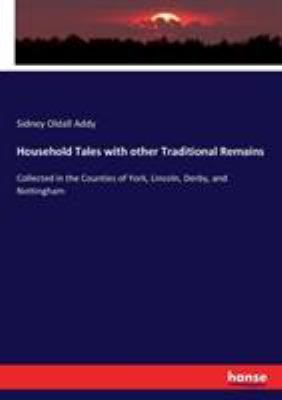 Household Tales with other Traditional Remains: Collected in the Counties of York, Lincoln, Derby, and Nottingham