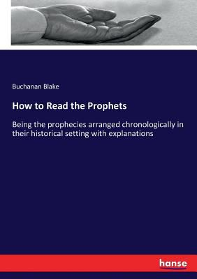 How to Read the Prophets: Being the prophecies arranged chronologically in their historical setting with explanations