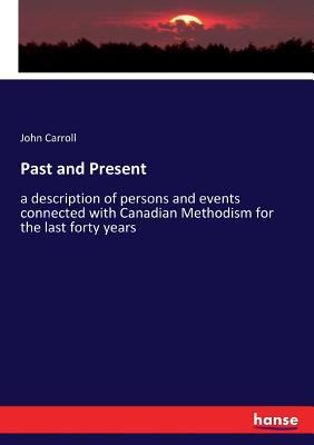 Past and Present: a description of persons and events connected with Canadian Methodism for the last forty years