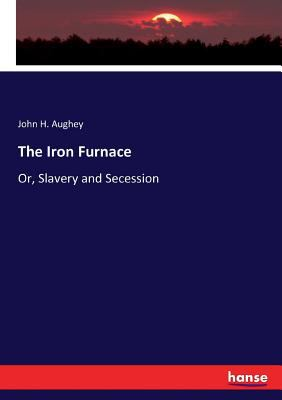 The Iron Furnace: Or, Slavery and Secession