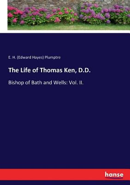 The Life of Thomas Ken, D.D.: Bishop of Bath and Wells: Vol. II.