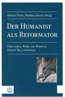 Der Humanist ALS Reformator[the Humanist as Reformer]: Uber Leben, Werk Und Wirkung Philipp Melanchthons[about the Life, Oeuvre and Effect of Philipp 9783374028870