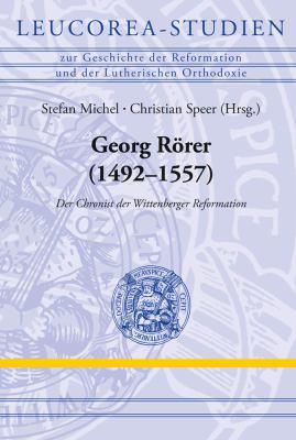 Georg Rorer (1492-1557): Der Chronist Der Wittenberger Reformation