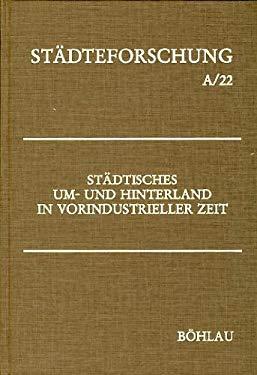 Stadtisches Um- und Hinterland in vorindustrieller Zeit (Stadteforschung) (German Edition)
