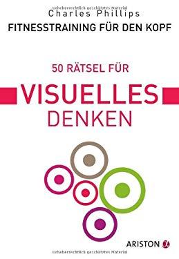 Phillips, Charles 50 Raetsel fuer visuelles Denken / [aus dem Engl. von Marion Zerbst] How to think <dt.>] Fitnesstraining fuer den Kopf. - [Muenchen]