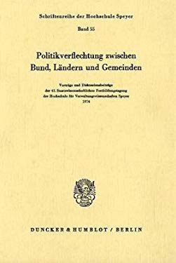 Politikverflechtung Zwischen Bund, Landern Und Gemeinden: Vortrage U. Diskussionsbeitr. Der 42. Staatswiss. Fortbildungstagung D. Hochschule F. Verwal