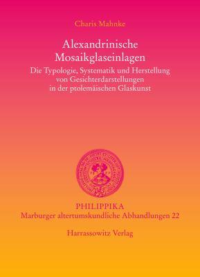 Alexandrinische Mosaikglaseinlagen: Die Typologie, Systematik Und Herstellung Von Gesichterdarstellungen in Der Ptolemaischen Glaskunst 9783447056335