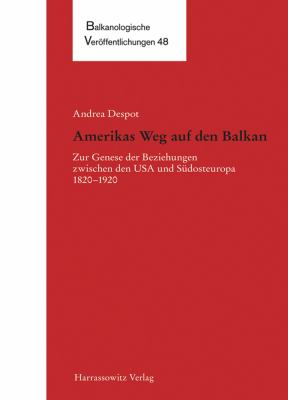 Amerikas Weg Auf Den Balkan: Zur Genese Der Beziehungen Zwischen Den USA Und Sudosteuropa 1820-1920 9783447061889