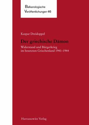 Der Griechische Damon: Widerstand Und Burgerkrieg Im Besetzten Griechenland 1941-1944 9783447059299