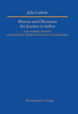 Mission Und Okonomie der Jesuiten In Indien: Intermediares Handeln Am Beispiel der Malabar-Provinz Im 18. Jahrhundert 9783447059091