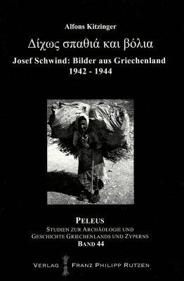 Ohne Schwert Und Kugeln: Bilder Aus Griechenland Von Josef Schwind 1942-1944 9783447059411