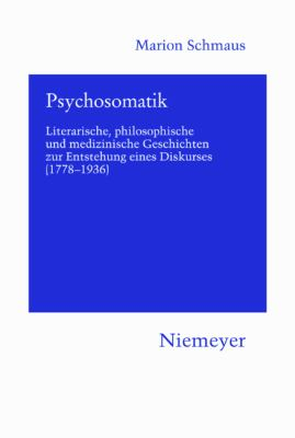 Psychosomatik: Literarische, Philosophische Und Medizinische Geschichten Zur Entstehung Eines Diskurses (1778-1936) 9783484151208