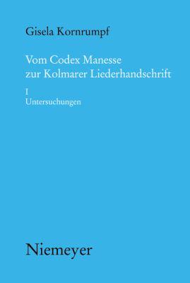 Vom Codex Manesse Zur Kolmarer Liederhandschrift: Aspekte Der Berlieferung, Formtraditionen, Textei. I Untersuchungen 9783484891333