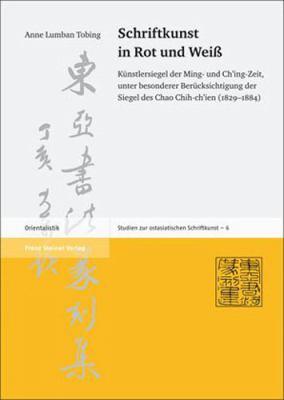 Schriftkunst in Rot Und Weiss: Kunstlersiegel Der Ming- Und Ch'ing-Zeit, Unter Besonderer Berucksichtigung Der Siegel Des Chao Chih-Ch'ien (1829-1884 9783515083768