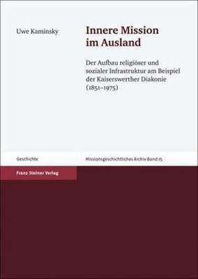 Innere Mission Im Ausland: Der Aufbau Religioser Und Sozialer Infrastruktur Am Beispiel Der Kaiserswerther Diakonie (1851-1975) 9783515096874
