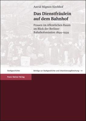 Das Dienstfraulein Auf Dem Bahnhof: Frauen Im Offentlichen Raum Im Blick Der Berliner Bahnhofsmission 1894-1939 9783515097765