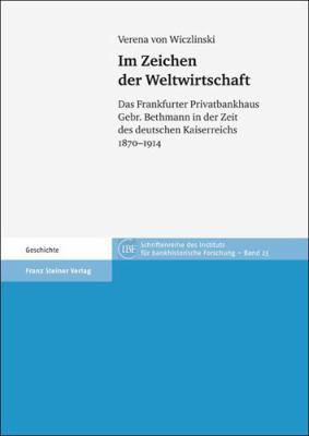 Im Zeichen Der Weltwirtschaft: Das Frankfurter Privatbankhaus Gebr. Bethmann in Der Zeit Des Deutschen Kaiserreichs 1870-1914 9783515097864