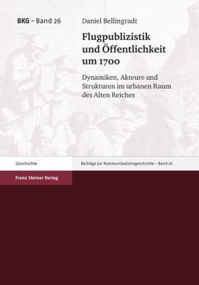 Flugpublizistik Und Offentlichkeit Um 1700: Dynamiken, Akteure Und Strukturen Im Urbanen Raum Des Alten Reiches 9783515098106