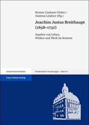 Joachim Justus Breithaupt (1658-1732): Aspekte Von Leben, Wirken Und Werk Im Kontext 9783515098335