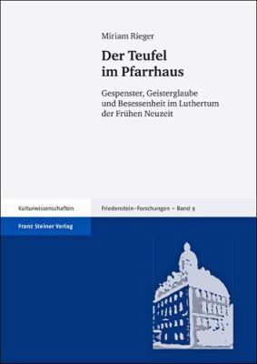 Der Teufel Im Pfarrhaus: Gespenster, Geisterglaube Und Besessenheit Im Luthertum Der Fruhen Neuzeit 9783515098694
