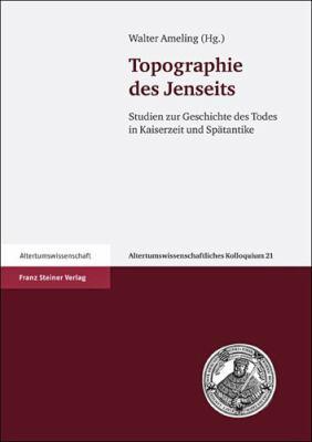 Topographie Des Jenseits: Studien Zur Geschichte Des Todes in Kaiserzeit Und Spatantike 9783515098823