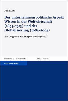 Der Unternehmenspolitische Aspekt Wissen in Der Weltwirtschaft (1893-1913) Und Der Globalisierung (1985-2005): Ein Vergleich Am Beispiel Der Bayer AG