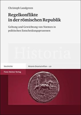 Regelkonflikte in Der Romischen Republik: Geltung Und Gewichtung Von Normen in Politischen Entscheidungsprozessen 9783515099011