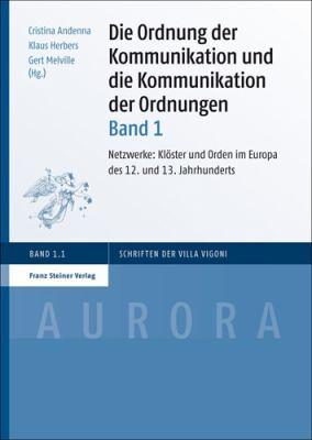 Die Ordnung Der Kommunikation Und Die Kommunikation Der Ordnungen. Band 1: Netzwerke: Kloster Und Orden Im Europa Des 12. Und 13. Jahrhunderts 9783515099295