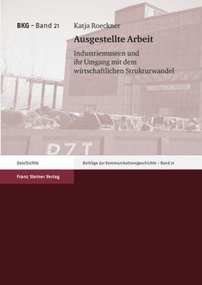 Ausgestellte Arbeit: Industriemuseen Und Ihr Umgang Mit Dem Wirtschaftlichen Strukturwandel 9783515092791