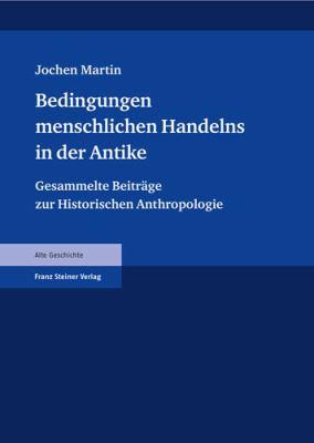 Bedingungen Menschlichen Handelns in Der Antike: Gesammelte Beitrage Zur Historischen Anthropologie 9783515093118