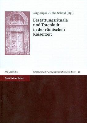 Bestattungsrituale Und Totenkult in Der Romischen Kaiserzeit 9783515091909