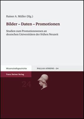 Bilder-Daten-Promotionen: Studien Zum Promotionswesen An Deutschen Universitaeten der Fruehen Neuzeit 9783515090391