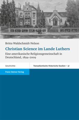Christian Science Im Lande Luthers: Eine Amerikanische Religionsgemeinschaft in Deutschland, 1894-2009 9783515093804