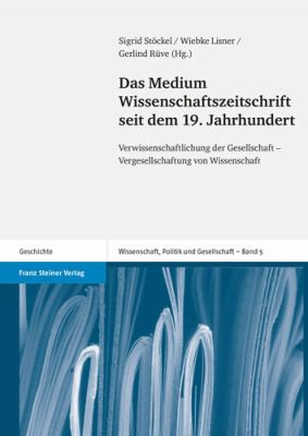Das Medium Wissenschaftszeitschrift Seit Dem 19. Jahrhundert: Verwissenschaftlichung Der Gesellschaft - Vergesellschaftung Von Wissenschaft 9783515093422