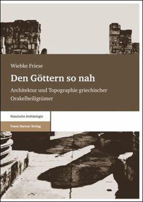 Den Gottern So Nah: Architektur Und Topographie Griechischer Orakelheiligtumer 9783515093767