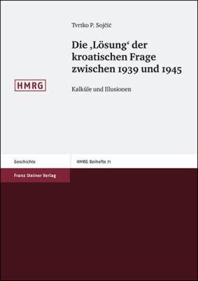 Die 'Losung' Der Kroatischen Frage Zwischen 1939 Und 1945: Kalkule Und Illusionen 9783515092616