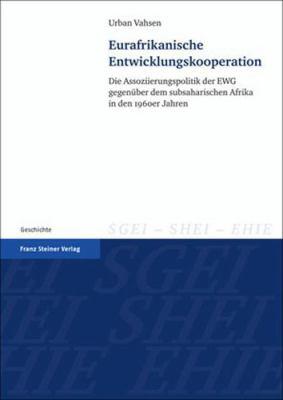 Eurafrikanische Entwicklungskooperation: Die Assoziierungspolitik Der EWG Gegenuber Dem Subsaharischen Afrika in Den 1960er Jahren 9783515096676