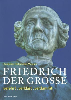 Friedrich der Grosse: Verehrt, Verklart, Verdammt 9783515101233