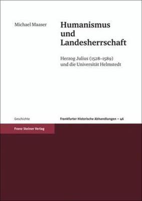 Humanismus Und Landesherrschaft: Herzog Julius (1528-1589) Und die Universitat Helmstedt 9783515091770