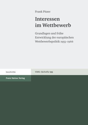 Interessen Im Wettbewerb: Grundlagen Und Fruhe Entwicklung Der Europaischen Wettbewerbspolitik 1955-1966 9783515091206
