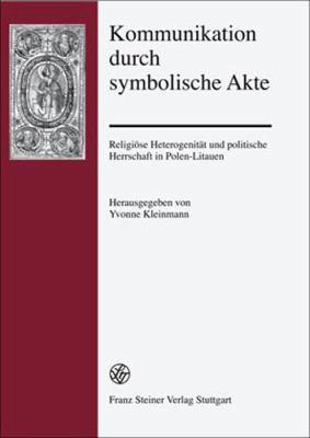 Kommunikation Durch Symbolische Akte: Religiose Heterogenitat Und Politische Herrschaft in Polen-Litauen 9783515094191