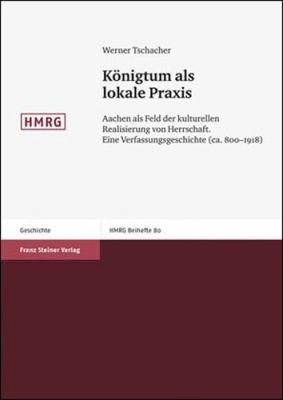 Konigtum ALS Lokale Praxis: Aachen ALS Feld Der Kulturellen Realisierung Von Herrschaft. Eine Verfassungsgeschichte (CA. 800-1918) 9783515096720