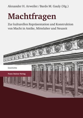 Machtfragen: Zur Kulturellen Reprasentation Und Konstruktion Von Macht In Antike, Mittelalter Und Neuzeit 9783515092951