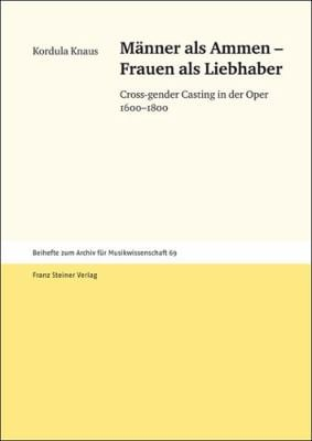 Manner als Ammen - Frauen als Liebhaber: Cross-Gender Casting in der Oper 1600-1800 9783515099080