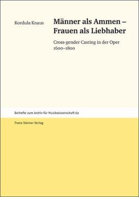 Manner als Ammen - Frauen als Liebhaber: Cross-Gender Casting in der Oper 1600-1800