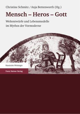 Menschen - Heros - Gott: Weltentwurfe Und Lebensmodelle Im Mythos Der Vormoderne 9783515092944