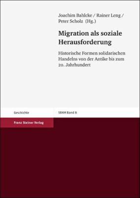 Migration Als Soziale Herausforderung: Historische Formen Solidarischen Handelns Von Der Antike Bis Zum 9783515100878