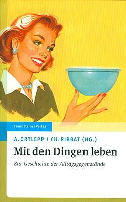 Mit Den Dingen Leben: Zur Geschichte Der Alltagsgegenstande 9783515090988