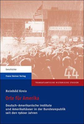 Orte Fur Amerika: Deutsch-Amerikanische Institute Und Amerikahauser in Der Bundesrepublik Seit Den 1960er Jahren 9783515100489