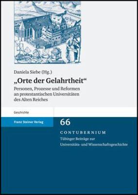 Orte der Gelahrtheit: Personen, Prozesse Und Reformen An Protestantischen Universitaeten Des Alten Reiches 9783515091084